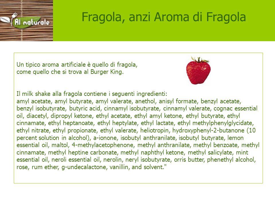 Esempi aromi Fragola, anzi Aroma di Fragola Un tipico aroma artificiale è quello di fragola, come quello che si trova al Burger King. Il milk shake al