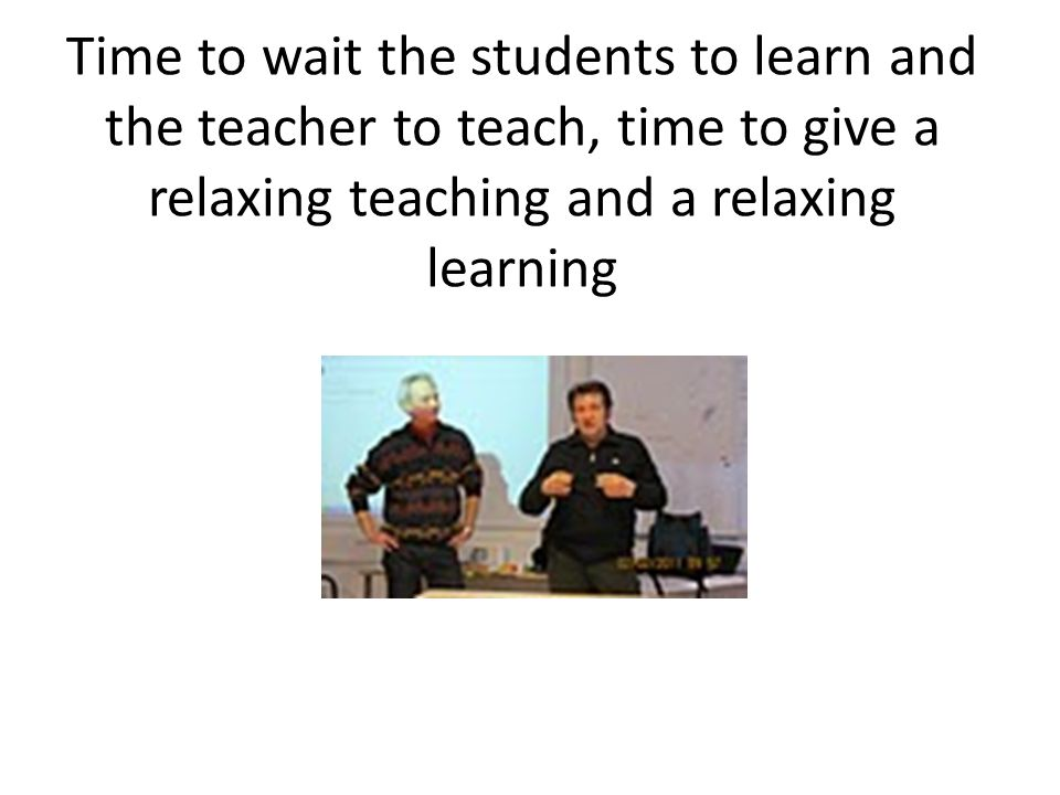Time to wait the students to learn and the teacher to teach, time to give a relaxing teaching and a relaxing learning