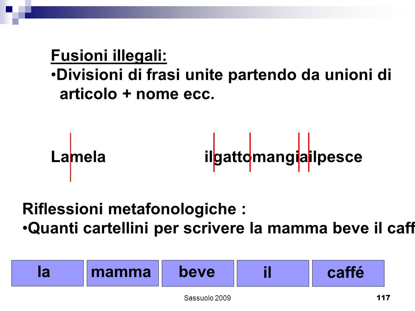 117 Fusioni illegali: Divisioni di frasi unite partendo da unioni di articolo + nome ecc. Lamelailgattomangiailpesce Riflessioni metafonologiche : Qua