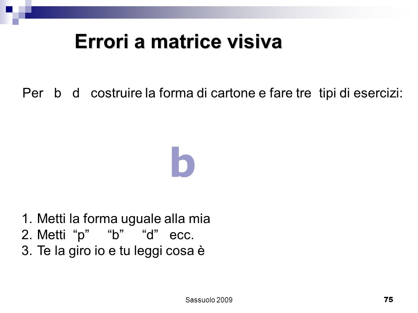 75 Errori a matrice visiva Per b d costruire la forma di cartone e fare tre tipi di esercizi: b 1.Metti la forma uguale alla mia 2.Metti p b d ecc. 3.