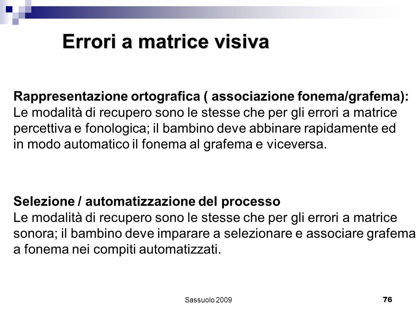 76 Errori a matrice visiva Rappresentazione ortografica ( associazione fonema/grafema): Le modalità di recupero sono le stesse che per gli errori a ma