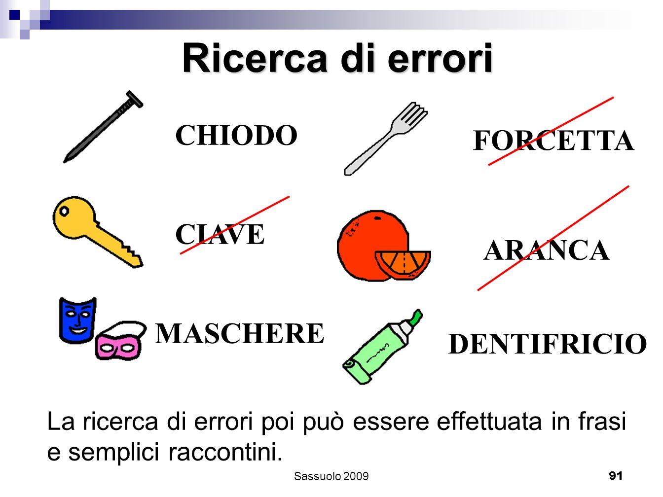 91 Ricerca di errori CHIODO CIAVE MASCHERE FORCETTA ARANCA DENTIFRICIO La ricerca di errori poi può essere effettuata in frasi e semplici raccontini.