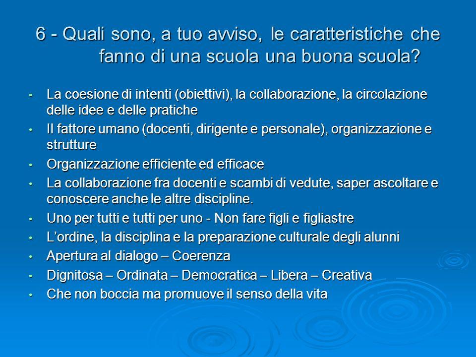 6 - Quali sono, a tuo avviso, le caratteristiche che fanno di una scuola una buona scuola? La coesione di intenti (obiettivi), la collaborazione, la c
