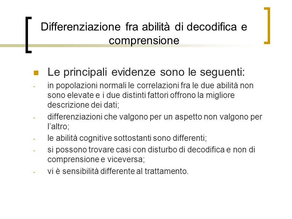 Differenziazione fra abilità di decodifica e comprensione Le principali evidenze sono le seguenti: - in popolazioni normali le correlazioni fra le due