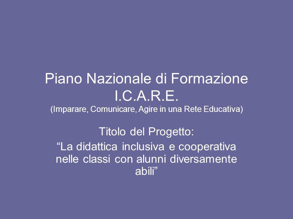 Piano Nazionale di Formazione I.C.A.R.E. (Imparare, Comunicare, Agire in una Rete Educativa) Titolo del Progetto: La didattica inclusiva e cooperativa