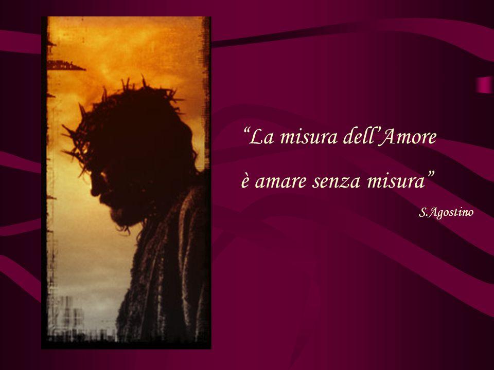 La misura dellAmore è amare senza misura S.Agostino