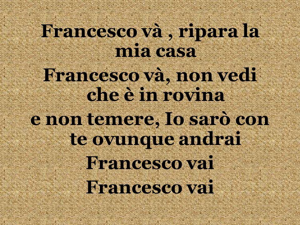 Francesco và, ripara la mia casa Francesco và, non vedi che è in rovina e non temere, Io sarò con te ovunque andrai Francesco vai