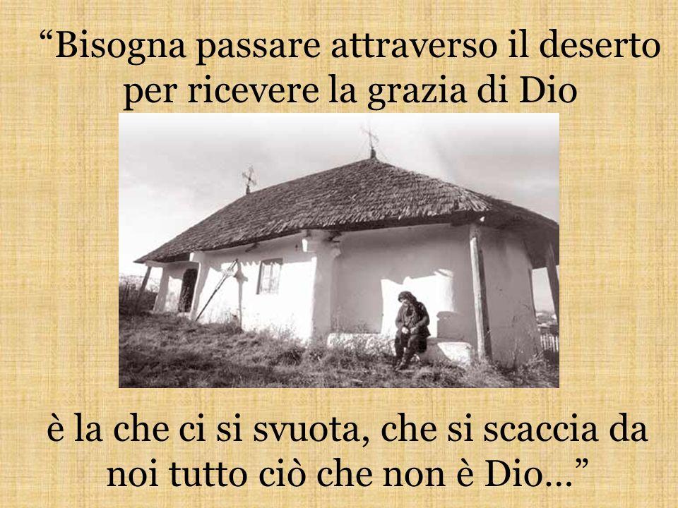 Bisogna passare attraverso il deserto per ricevere la grazia di Dio è la che ci si svuota, che si scaccia da noi tutto ciò che non è Dio…