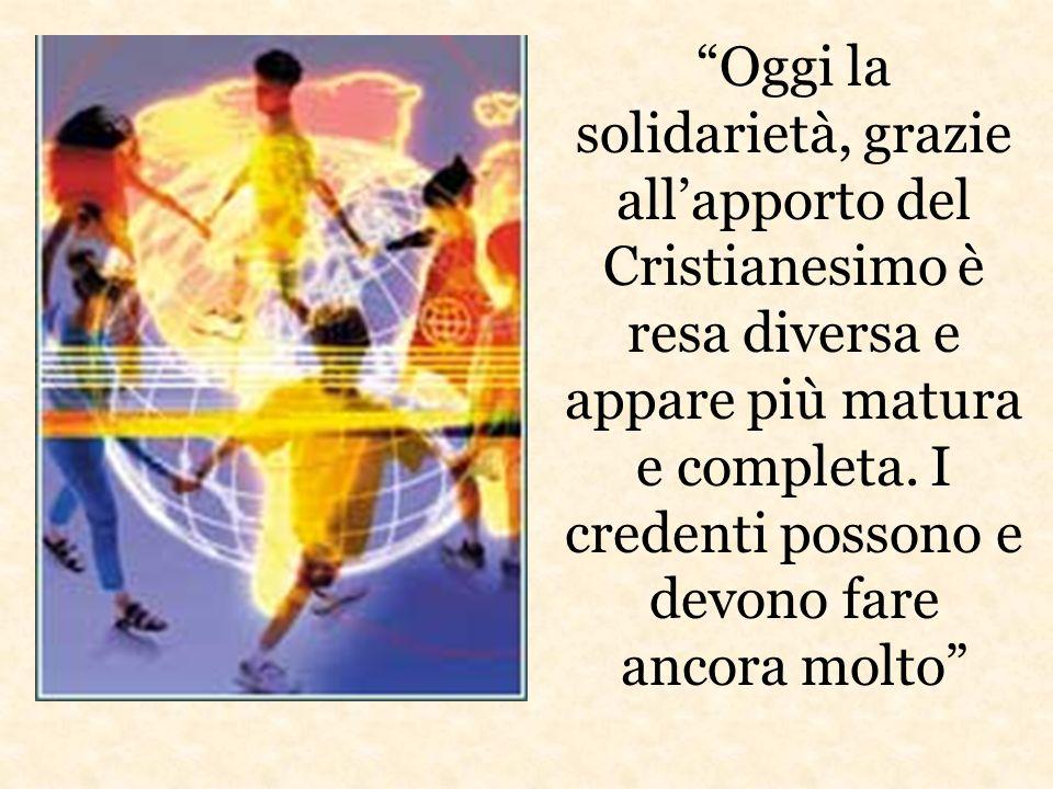 Oggi la solidarietà, grazie allapporto del Cristianesimo è resa diversa e appare più matura e completa.