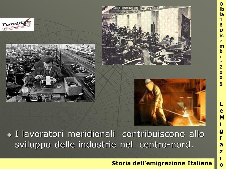 Storia dellemigrazione Italiana O lb ia 1 6 D ic e m b r e 2 0 0 8 L e M i g r a z i o n i I lavoratori meridionali contribuiscono allo sviluppo delle industrie nel centro-nord.