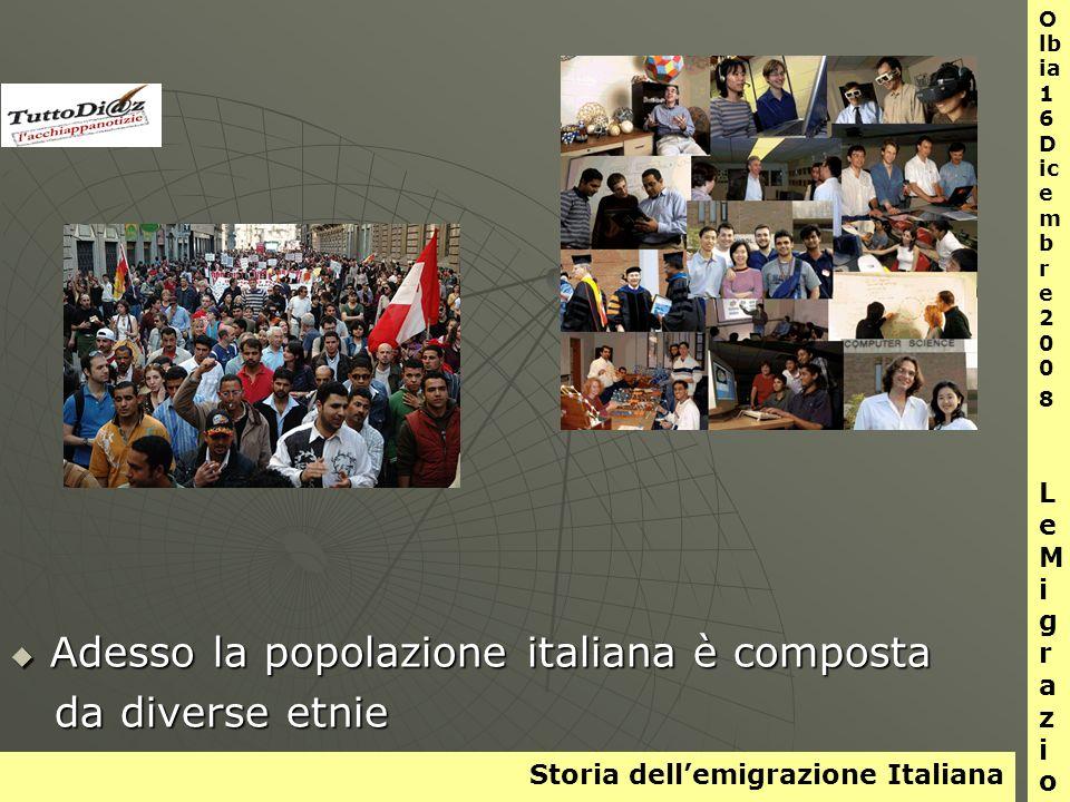Storia dellemigrazione Italiana O lb ia 1 6 D ic e m b r e 2 0 0 8 L e M i g r a z i o n i Adesso la popolazione italiana è composta Adesso la popolazione italiana è composta da diverse etnie da diverse etnie