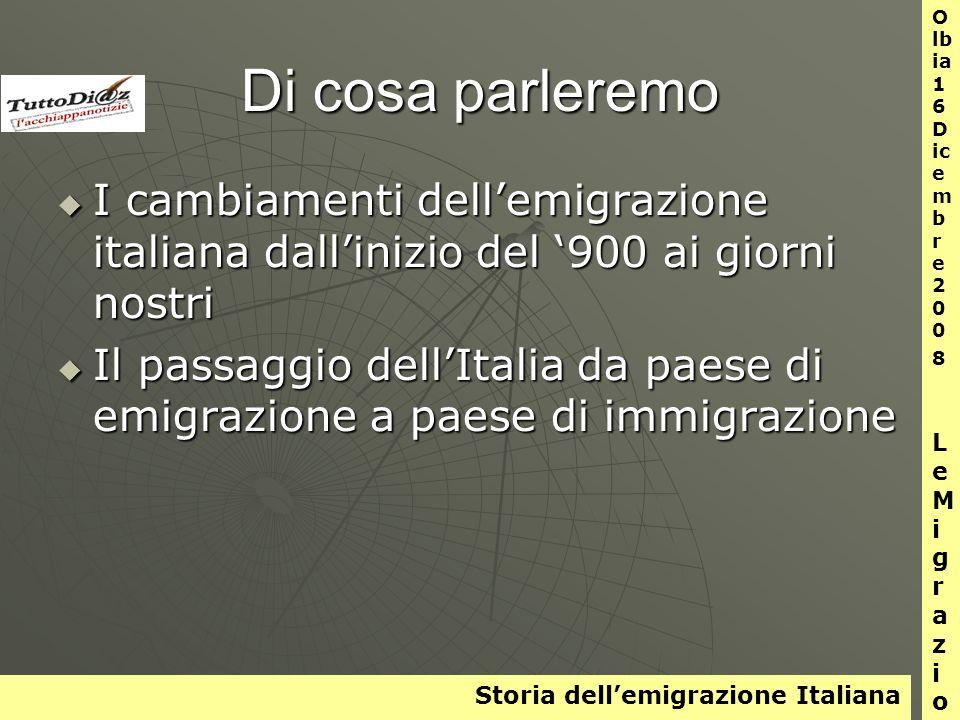 Storia dellemigrazione Italiana O lb ia 1 6 D ic e m b r e 2 0 0 8 L e M i g r a z i o n i Di cosa parleremo I cambiamenti dellemigrazione italiana dallinizio del 900 ai giorni nostri I cambiamenti dellemigrazione italiana dallinizio del 900 ai giorni nostri Il passaggio dellItalia da paese di emigrazione a paese di immigrazione Il passaggio dellItalia da paese di emigrazione a paese di immigrazione