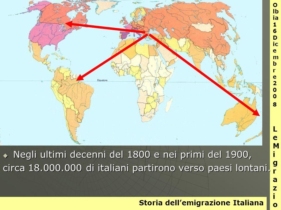 Storia dellemigrazione Italiana O lb ia 1 6 D ic e m b r e 2 0 0 8 L e M i g r a z i o n i Negli ultimi decenni del 1800 e nei primi del 1900, Negli ultimi decenni del 1800 e nei primi del 1900, circa 18.000.000 di italiani partirono verso paesi lontani.
