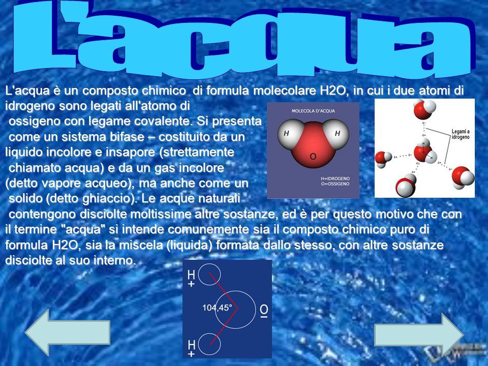 L'acqua è un composto chimico di formula molecolare H2O, in cui i due atomi di idrogeno sono legati all'atomo di ossigeno con legame covalente. Si pre