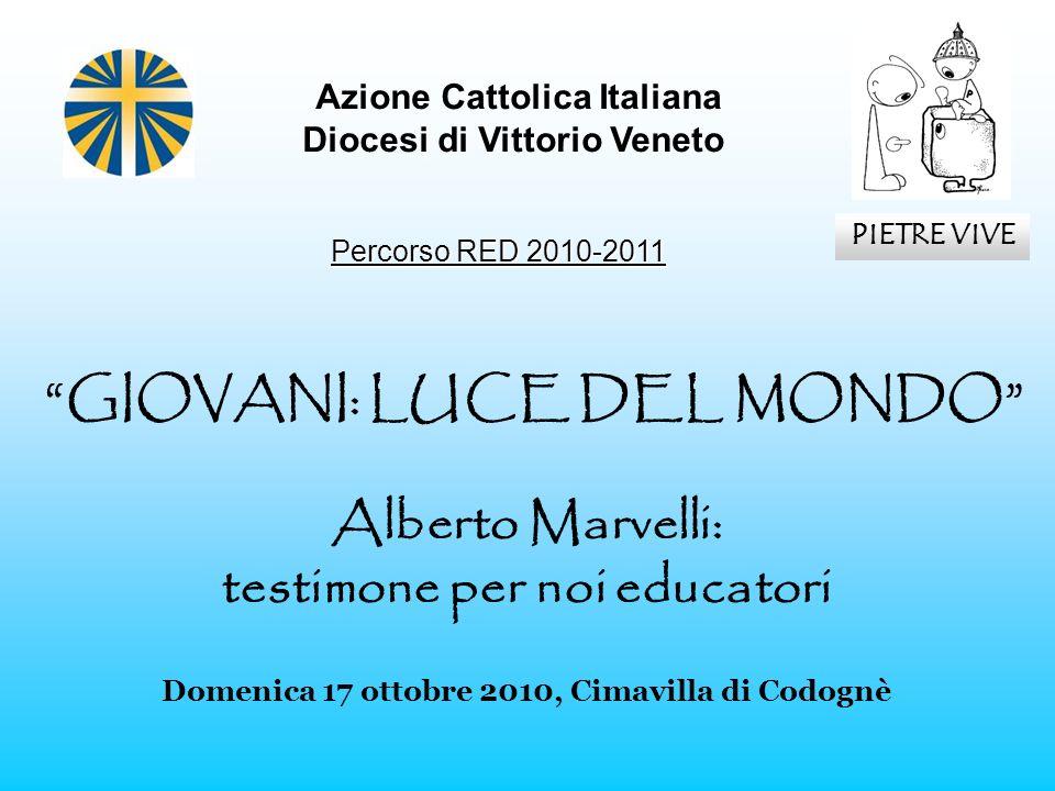 GIOVANI: LUCE DEL MONDO Alberto Marvelli: testimone per noi educatori Domenica 17 ottobre 2010, Cimavilla di Codognè Azione Cattolica Italiana Diocesi
