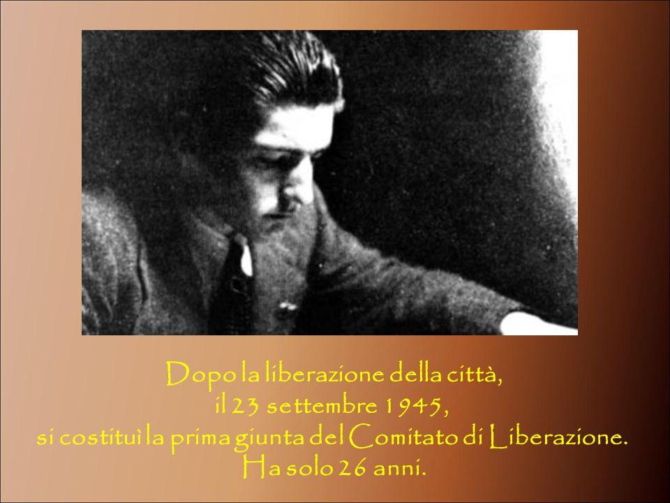 Dopo la liberazione della città, il 23 settembre 1945, si costituì la prima giunta del Comitato di Liberazione. Ha solo 26 anni.