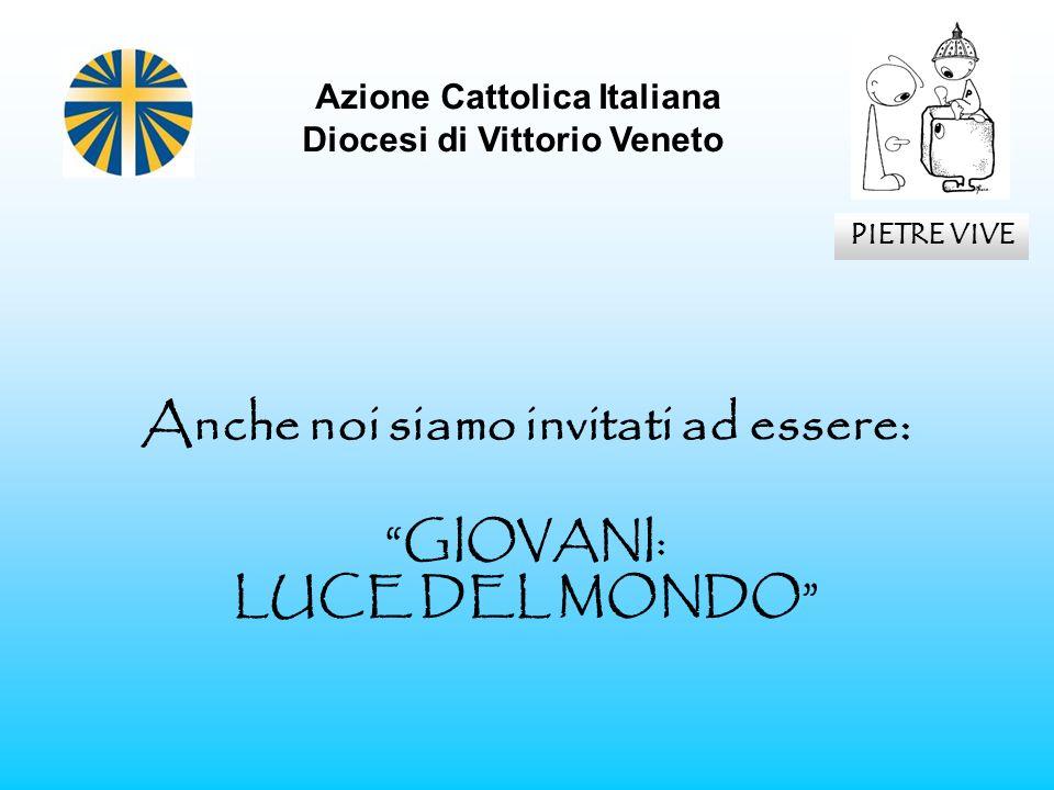 Anche noi siamo invitati ad essere: GIOVANI: LUCE DEL MONDO Azione Cattolica Italiana Diocesi di Vittorio Veneto PIETRE VIVE
