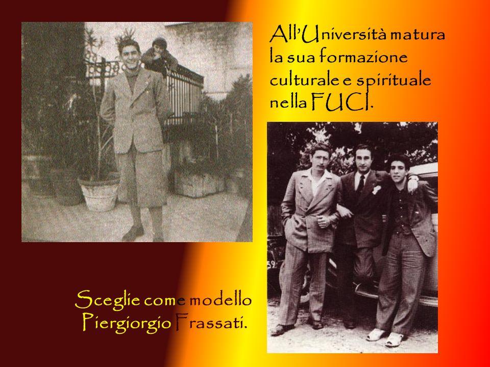 Sceglie come modello Piergiorgio Frassati. AllUniversità matura la sua formazione culturale e spirituale nella FUCI.