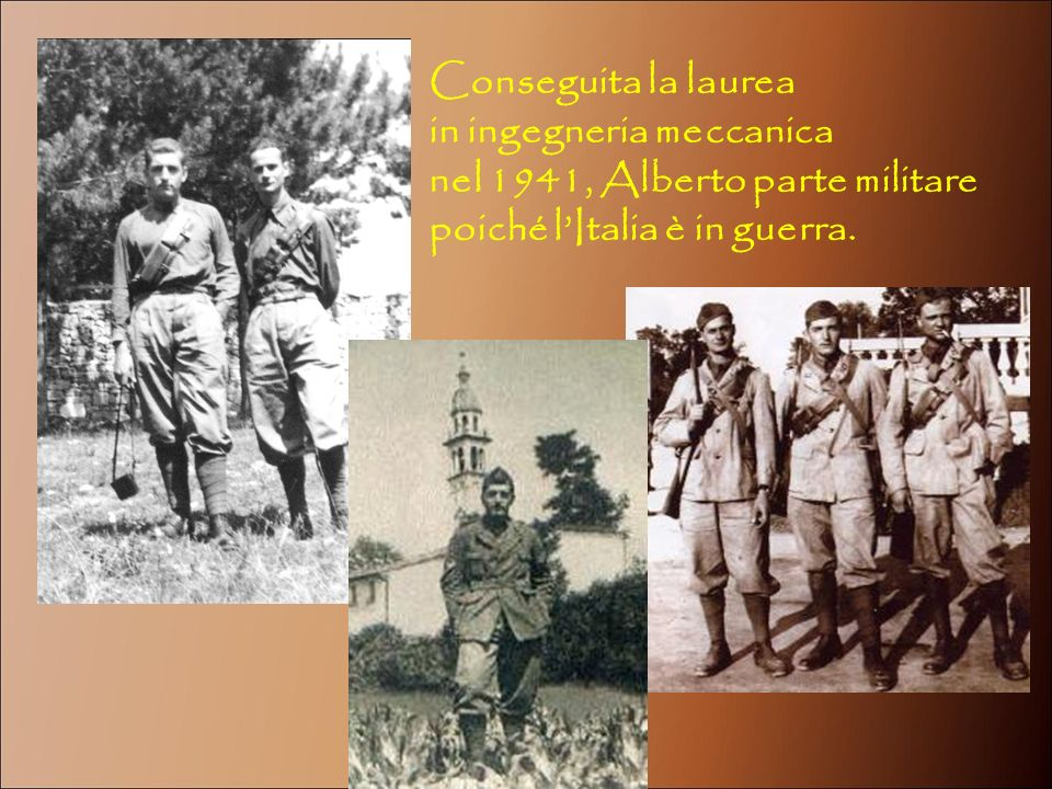 Conseguita la laurea in ingegneria meccanica nel 1941, Alberto parte militare poiché lItalia è in guerra.
