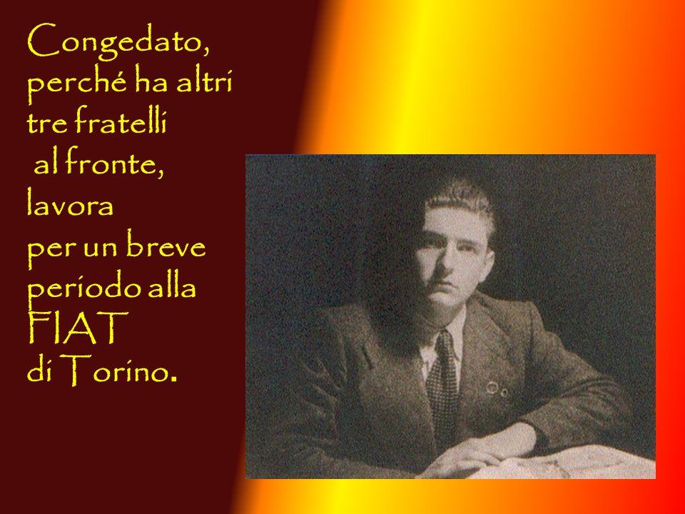 Congedato, perché ha altri tre fratelli al fronte, lavora per un breve periodo alla FIAT di Torino.