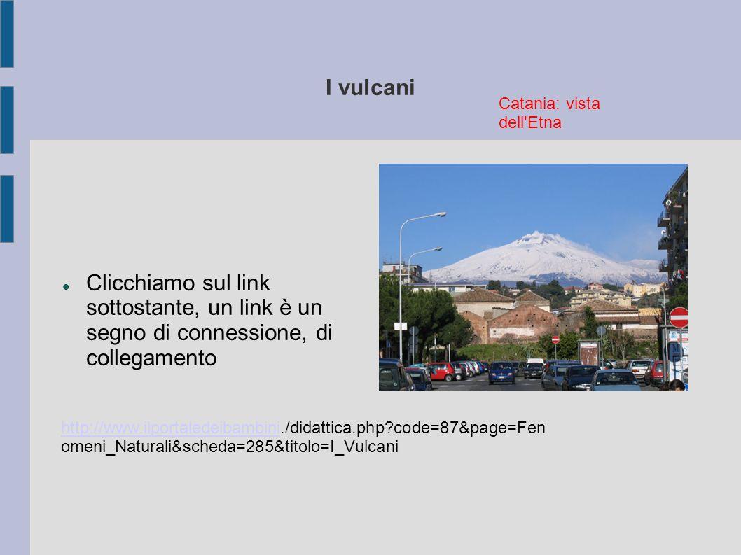 I vulcani http://www.ilportaledeibambinihttp://www.ilportaledeibambini./didattica.php?code=87&page=Fen omeni_Naturali&scheda=285&titolo=I_Vulcani Clic