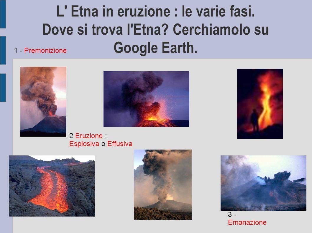 L' Etna in eruzione : le varie fasi. Dove si trova l'Etna? Cerchiamolo su Google Earth. 1 - Premonizione 2 Eruzione : Esplosiva o Effusiva 3 - Emanazi