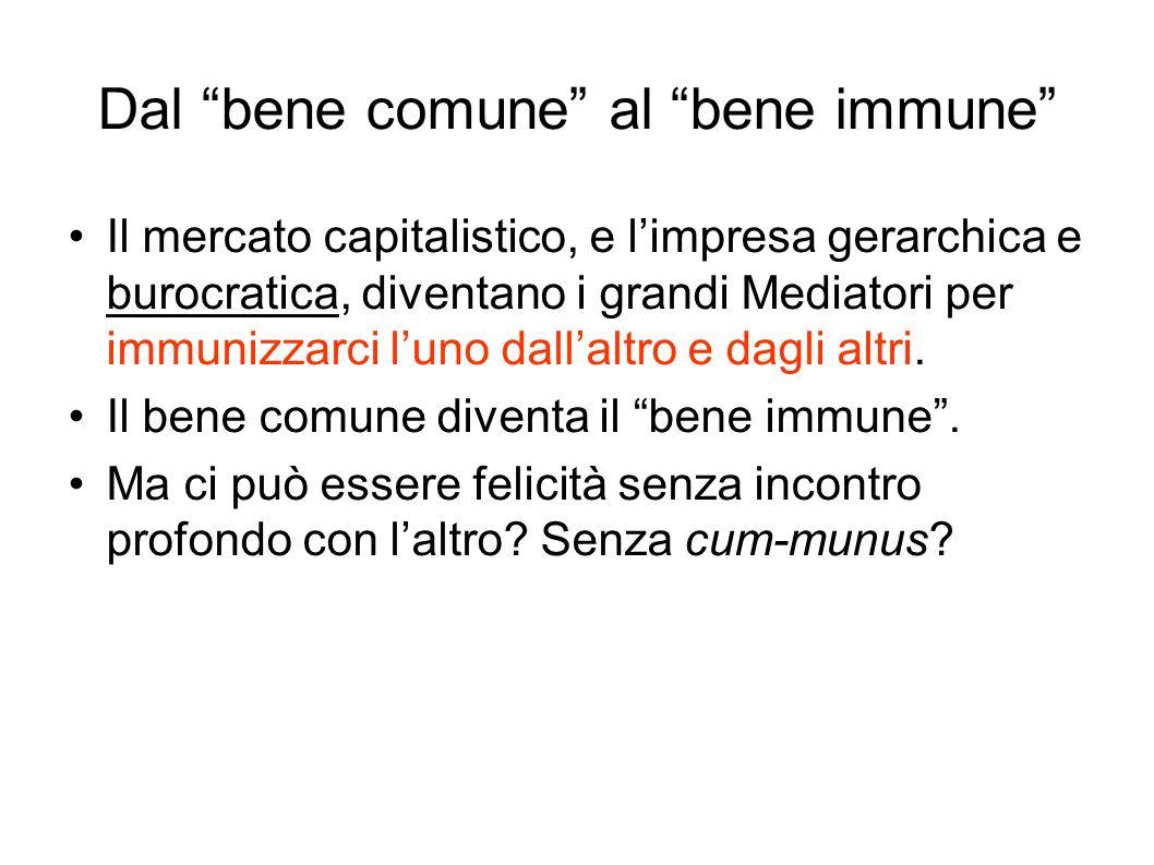 Dal bene comune al bene immune Il mercato capitalistico, e limpresa gerarchica e burocratica, diventano i grandi Mediatori per immunizzarci luno dallaltro e dagli altri.