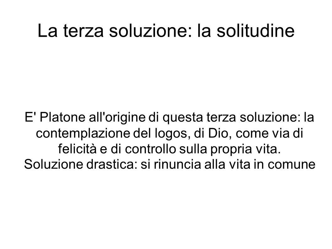La terza soluzione: la solitudine E Platone all origine di questa terza soluzione: la contemplazione del logos, di Dio, come via di felicità e di controllo sulla propria vita.