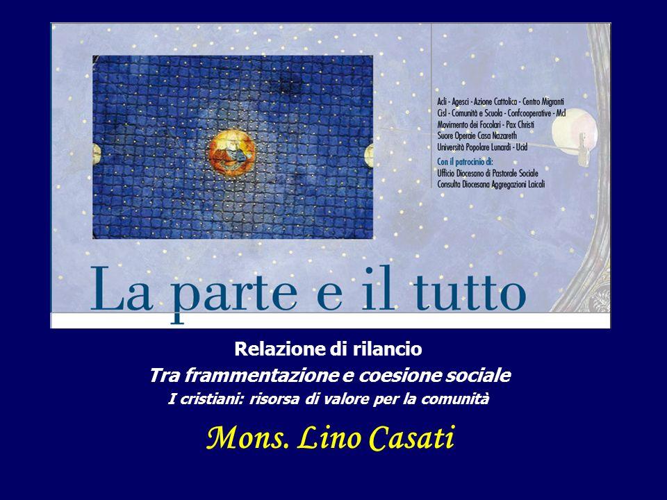 Relazione di rilancio Tra frammentazione e coesione sociale I cristiani: risorsa di valore per la comunità Mons. Lino Casati