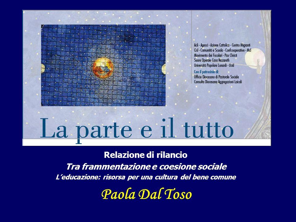 Relazione di rilancio Tra frammentazione e coesione sociale Leducazione: risorsa per una cultura del bene comune Paola Dal Toso