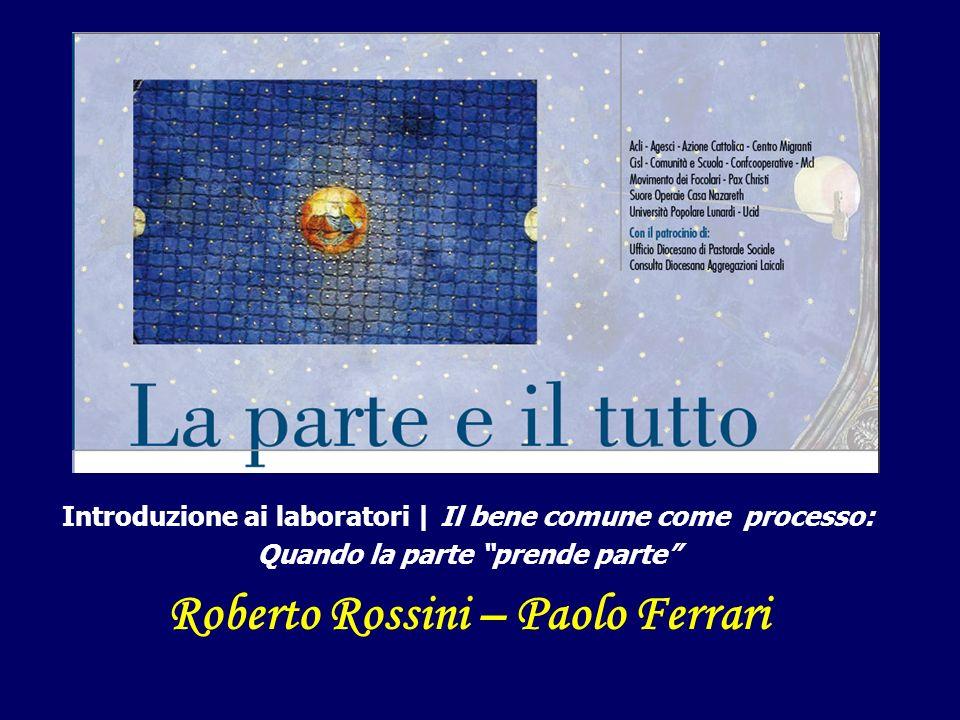 Introduzione ai laboratori | Il bene comune come processo: Quando la parte prende parte Roberto Rossini – Paolo Ferrari