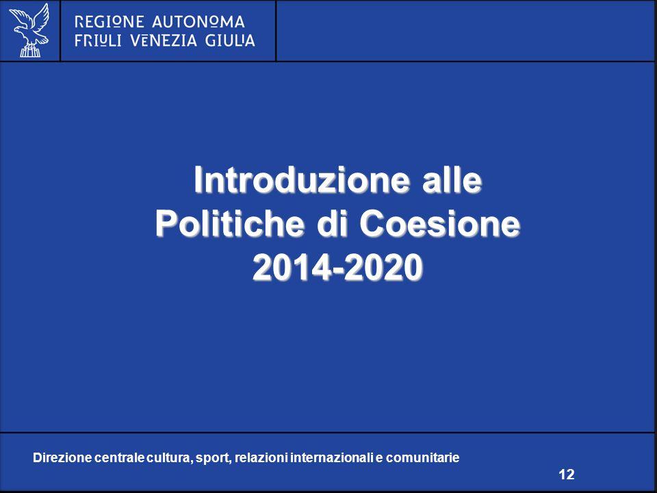 Direzione centrale cultura, sport, relazioni internazionali e comunitarie 12 Introduzione alle Politiche di Coesione 2014-2020 Direzione centrale cultura, sport, relazioni internazionali e comunitarie 12