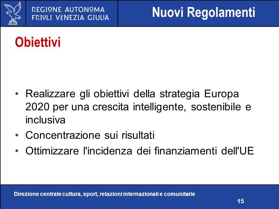 Direzione centrale cultura, sport, relazioni internazionali e comunitarie 15 Obiettivi Realizzare gli obiettivi della strategia Europa 2020 per una crescita intelligente, sostenibile e inclusiva Concentrazione sui risultati Ottimizzare l incidenza dei finanziamenti dell UE Nuovi Regolamenti