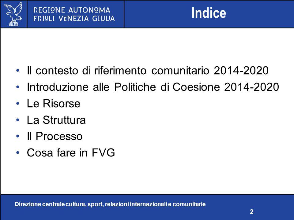 Direzione centrale cultura, sport, relazioni internazionali e comunitarie 2 Indice Il contesto di riferimento comunitario 2014-2020 Introduzione alle Politiche di Coesione 2014-2020 Le Risorse La Struttura Il Processo Cosa fare in FVG