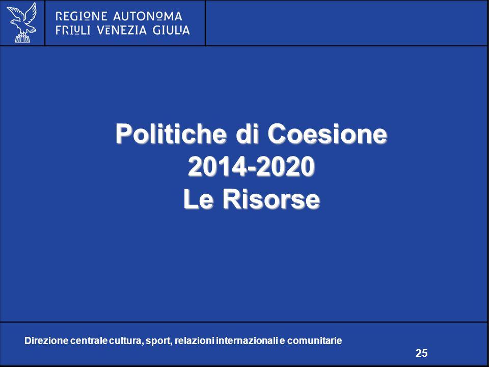 Direzione centrale cultura, sport, relazioni internazionali e comunitarie 25 Politiche di Coesione 2014-2020 Le Risorse Direzione centrale cultura, sport, relazioni internazionali e comunitarie 25