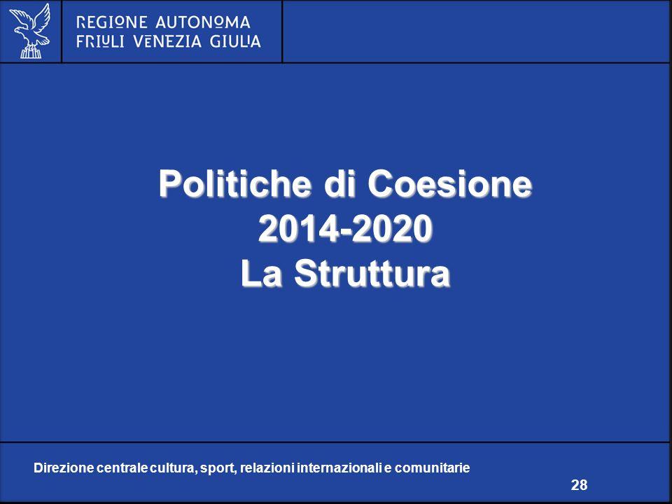 Direzione centrale cultura, sport, relazioni internazionali e comunitarie 28 Politiche di Coesione 2014-2020 La Struttura Direzione centrale cultura, sport, relazioni internazionali e comunitarie 28