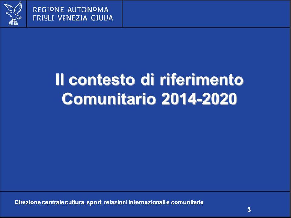 Direzione centrale cultura, sport, relazioni internazionali e comunitarie 3 Il contesto di riferimento Comunitario 2014-2020 Direzione centrale cultura, sport, relazioni internazionali e comunitarie 3