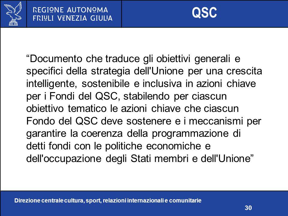 Direzione centrale cultura, sport, relazioni internazionali e comunitarie 30 QSC Documento che traduce gli obiettivi generali e specifici della strategia dell Unione per una crescita intelligente, sostenibile e inclusiva in azioni chiave per i Fondi del QSC, stabilendo per ciascun obiettivo tematico le azioni chiave che ciascun Fondo del QSC deve sostenere e i meccanismi per garantire la coerenza della programmazione di detti fondi con le politiche economiche e dell occupazione degli Stati membri e dell Unione