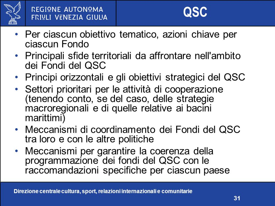 Direzione centrale cultura, sport, relazioni internazionali e comunitarie 31 QSC Per ciascun obiettivo tematico, azioni chiave per ciascun Fondo Principali sfide territoriali da affrontare nell ambito dei Fondi del QSC Principi orizzontali e gli obiettivi strategici del QSC Settori prioritari per le attività di cooperazione (tenendo conto, se del caso, delle strategie macroregionali e di quelle relative ai bacini marittimi) Meccanismi di coordinamento dei Fondi del QSC tra loro e con le altre politiche Meccanismi per garantire la coerenza della programmazione dei fondi del QSC con le raccomandazioni specifiche per ciascun paese