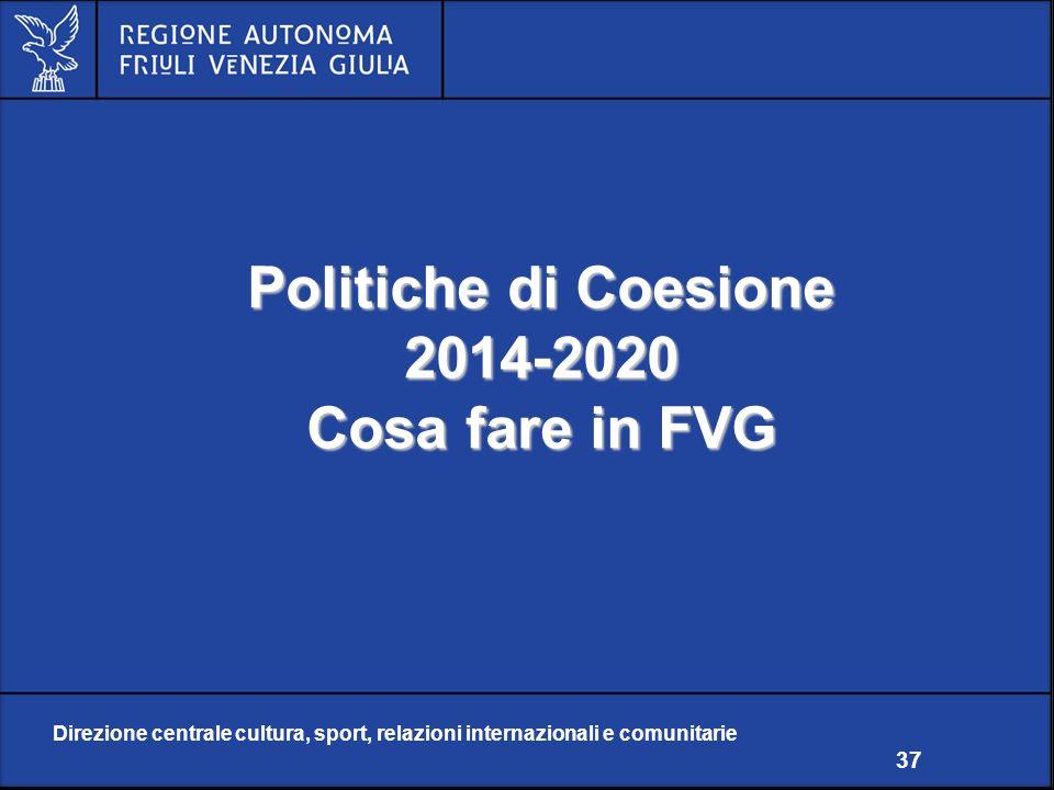Direzione centrale cultura, sport, relazioni internazionali e comunitarie 37 Politiche di Coesione 2014-2020 Cosa fare in FVG Direzione centrale cultura, sport, relazioni internazionali e comunitarie 37