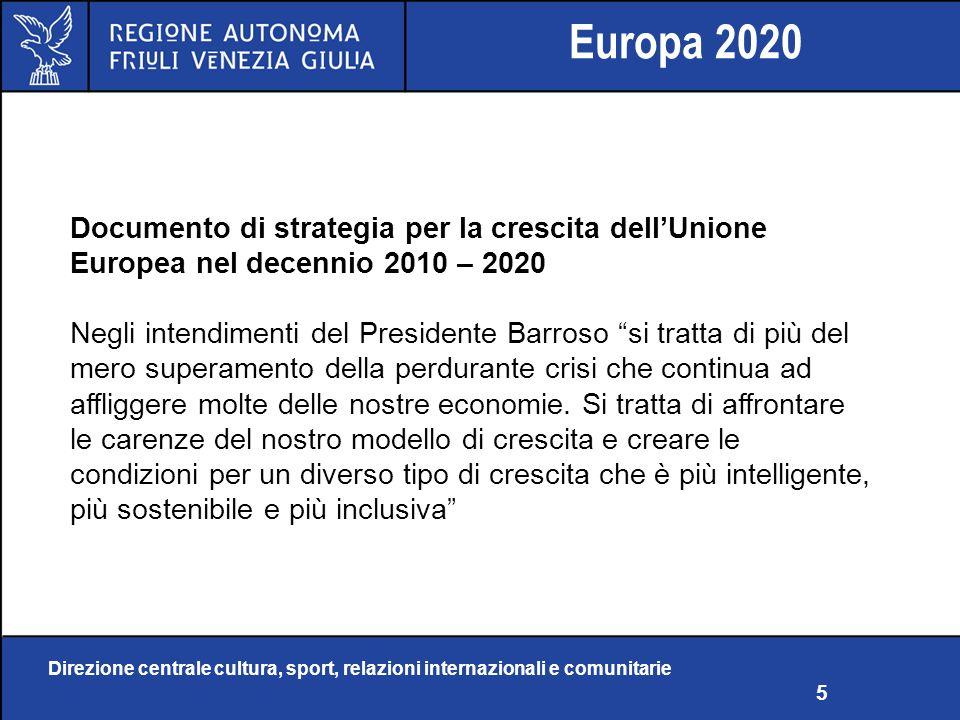 Direzione centrale cultura, sport, relazioni internazionali e comunitarie 5 Europa 2020 Documento di strategia per la crescita dellUnione Europea nel decennio 2010 – 2020 Negli intendimenti del Presidente Barroso si tratta di più del mero superamento della perdurante crisi che continua ad affliggere molte delle nostre economie.