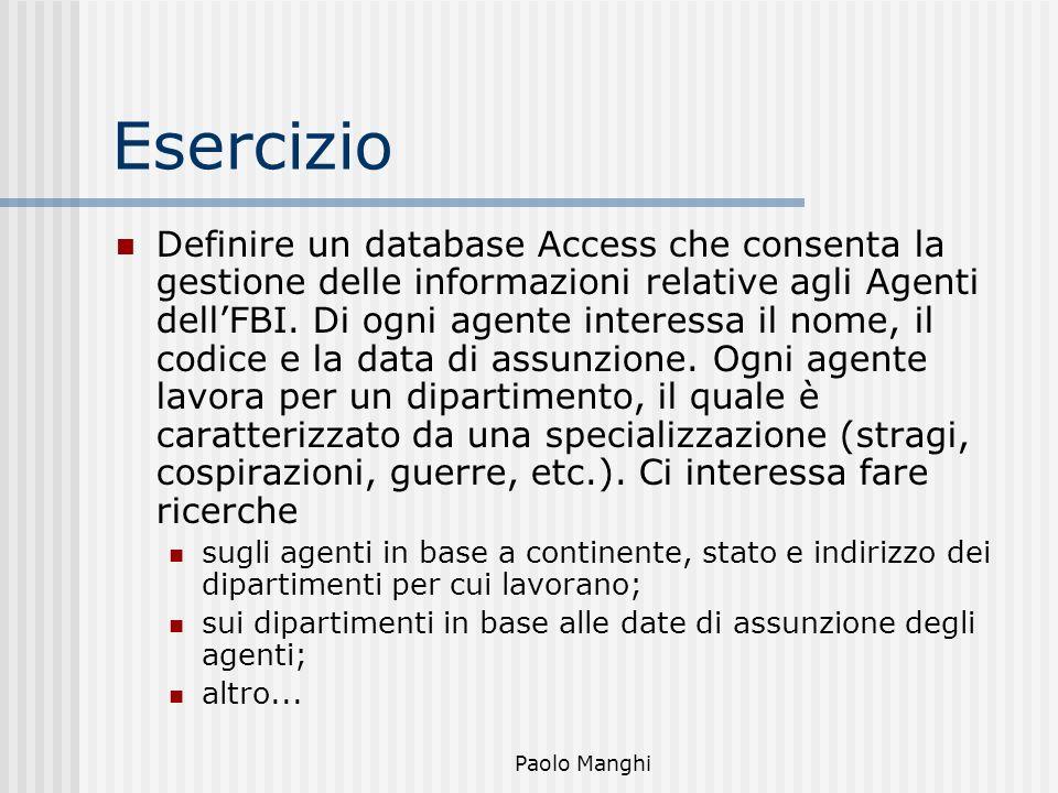 Paolo Manghi Esercizio Definire un database Access che consenta la gestione delle informazioni relative agli Agenti dellFBI. Di ogni agente interessa