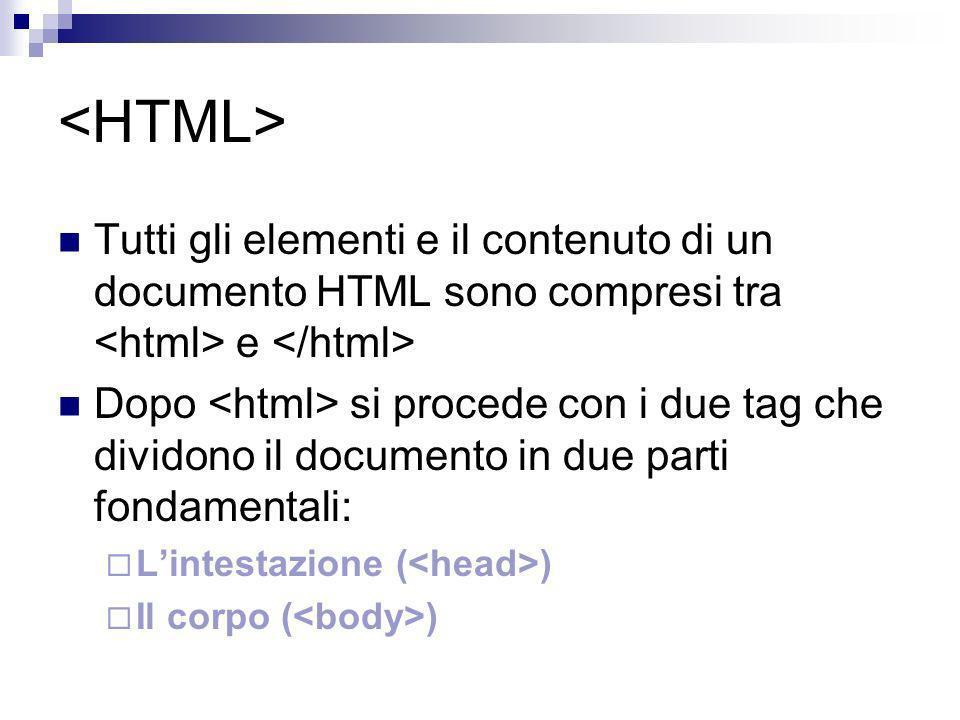 Tutti gli elementi e il contenuto di un documento HTML sono compresi tra e Dopo si procede con i due tag che dividono il documento in due parti fondam