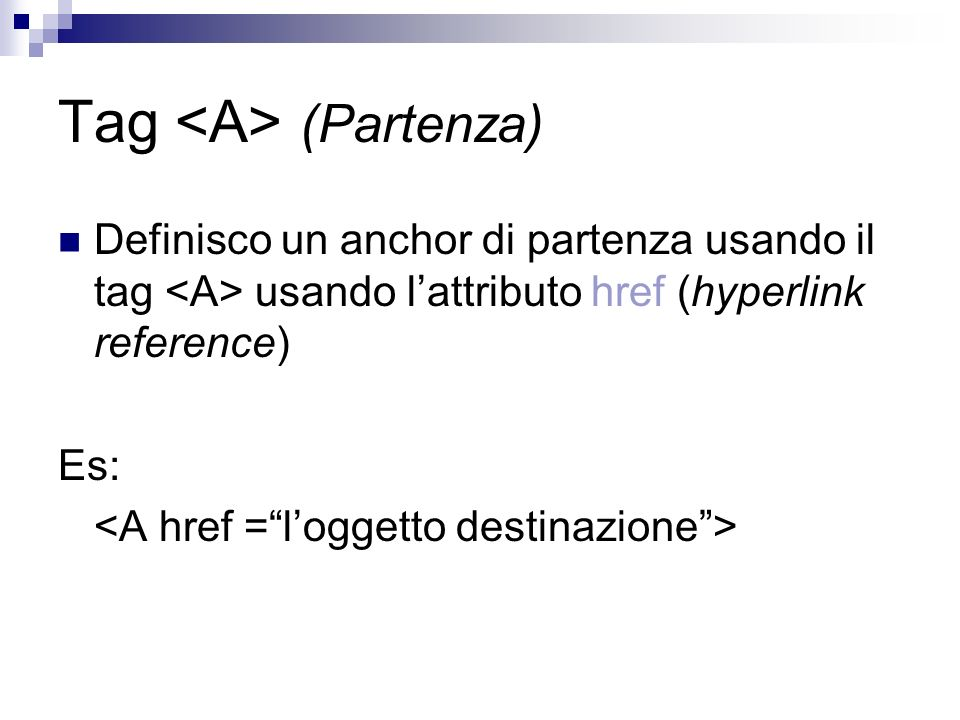 Tag (Partenza) Definisco un anchor di partenza usando il tag usando lattributo href (hyperlink reference) Es: