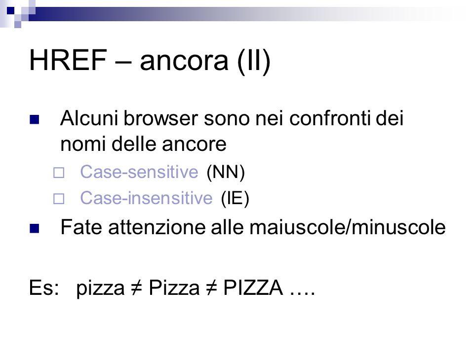 HREF – ancora (II) Alcuni browser sono nei confronti dei nomi delle ancore Case-sensitive (NN) Case-insensitive (IE) Fate attenzione alle maiuscole/minuscole Es: pizza Pizza PIZZA ….