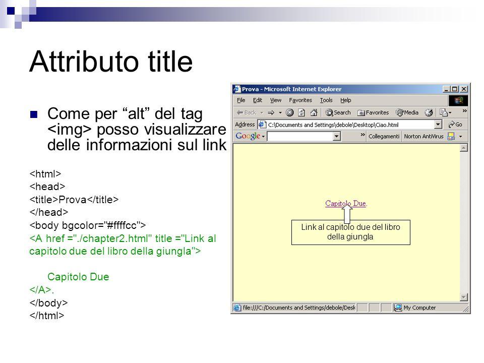 Attributo title Come per alt del tag posso visualizzare delle informazioni sul link Prova <A href = ./chapter2.html title = Link al capitolo due del libro della giungla > Capitolo Due.