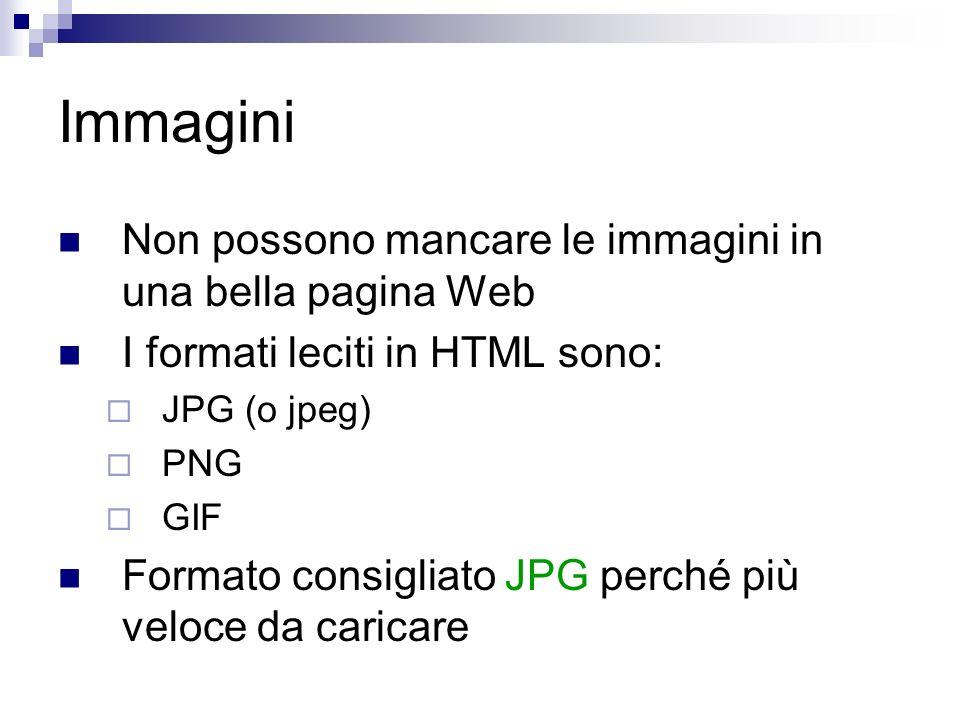 Immagini Non possono mancare le immagini in una bella pagina Web I formati leciti in HTML sono: JPG (o jpeg) PNG GIF Formato consigliato JPG perché più veloce da caricare