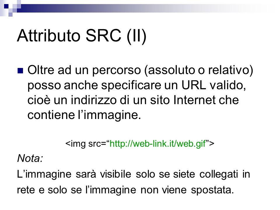 Attributo SRC (II) Oltre ad un percorso (assoluto o relativo) posso anche specificare un URL valido, cioè un indirizzo di un sito Internet che contiene limmagine.
