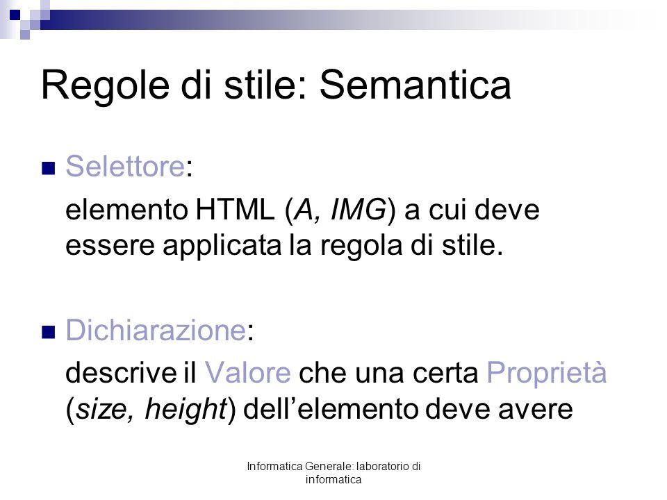 Informatica Generale: laboratorio di informatica Regole di stile: Semantica Selettore: elemento HTML (A, IMG) a cui deve essere applicata la regola di