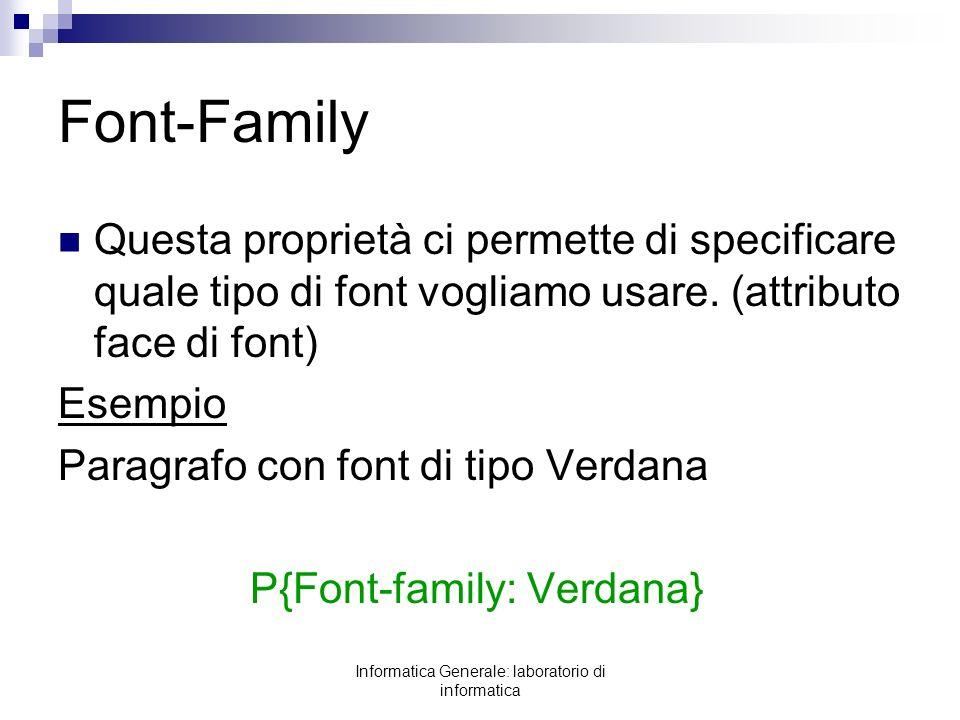 Informatica Generale: laboratorio di informatica Font-Family Questa proprietà ci permette di specificare quale tipo di font vogliamo usare. (attributo